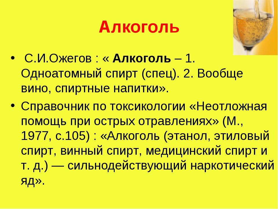 Алкоголь С.И.Ожегов : « Алкоголь – 1. Одноатомный спирт (спец). 2. Вообще вин...
