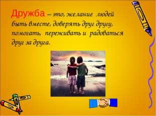 Дружба – это, желание людей быть вместе, доверять друг другу, помогать, пере