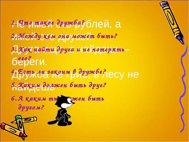 Не имей сто рублей, а имей сто друзей. Друга ищи, а найдешь – береги. Дружба...