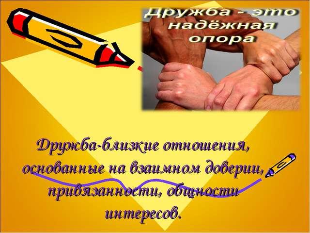 Дружба-близкие отношения, основанные на взаимном доверии, привязанности, общн...