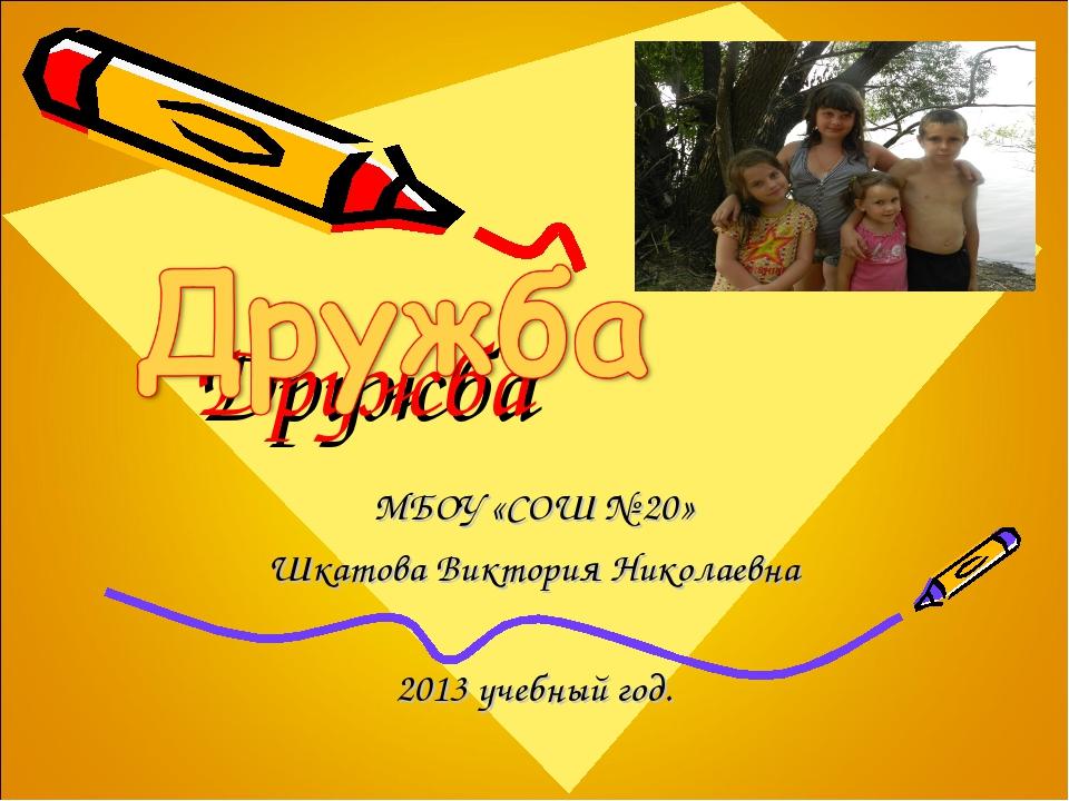 Дружба МБОУ «СОШ № 20» Шкатова Виктория Николаевна 2013 учебный год.