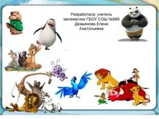 Разработала: учитель математики ГБОУ СОШ №969 Демьянова Елена Анатольевна