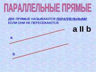 ДВЕ ПРЯМЫЕ НАЗЫВАЮТСЯ ПАРАЛЛЕЛЬНЫМИ ЕСЛИ ОНИ НЕ ПЕРЕСЕКАЮТСЯ. а b а II b