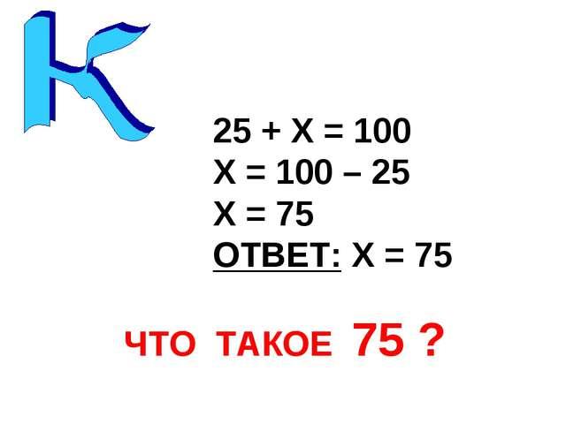 25 + Х = 100 Х = 100 – 25 Х = 75 ОТВЕТ: Х = 75 ЧТО ТАКОЕ 75 ?