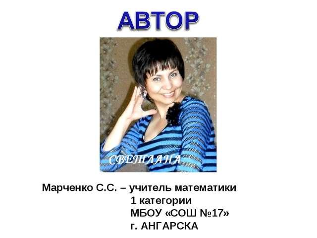 Марченко С.С. – учитель математики 1 категории МБОУ «СОШ №17» г. АНГАРСКА