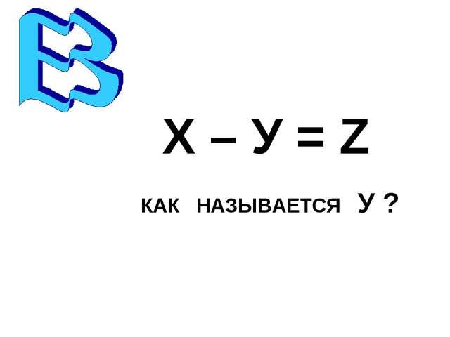 Х – У = Z КАК НАЗЫВАЕТСЯ У ?
