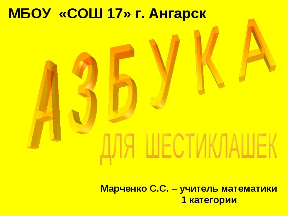 МБОУ «СОШ 17» г. Ангарск Марченко С.С. – учитель математики 1 категории