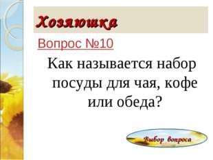 Хозяюшка Вопрос №10 Как называется набор посуды для чая, кофе или обеда? Выбо