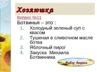 Хозяюшка Вопрос №11 Ботвинья – это : Холодный зеленый суп с квасом Тушеная