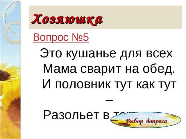 Хозяюшка Вопрос №5 Это кушанье для всех Мама сварит на обед. И половник тут к...