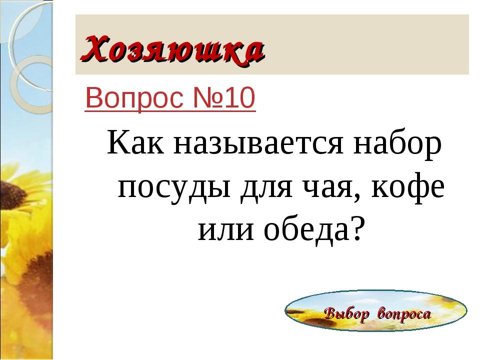 Хозяюшка Вопрос №10 Как называется набор посуды для чая, кофе или обеда? Выбо...