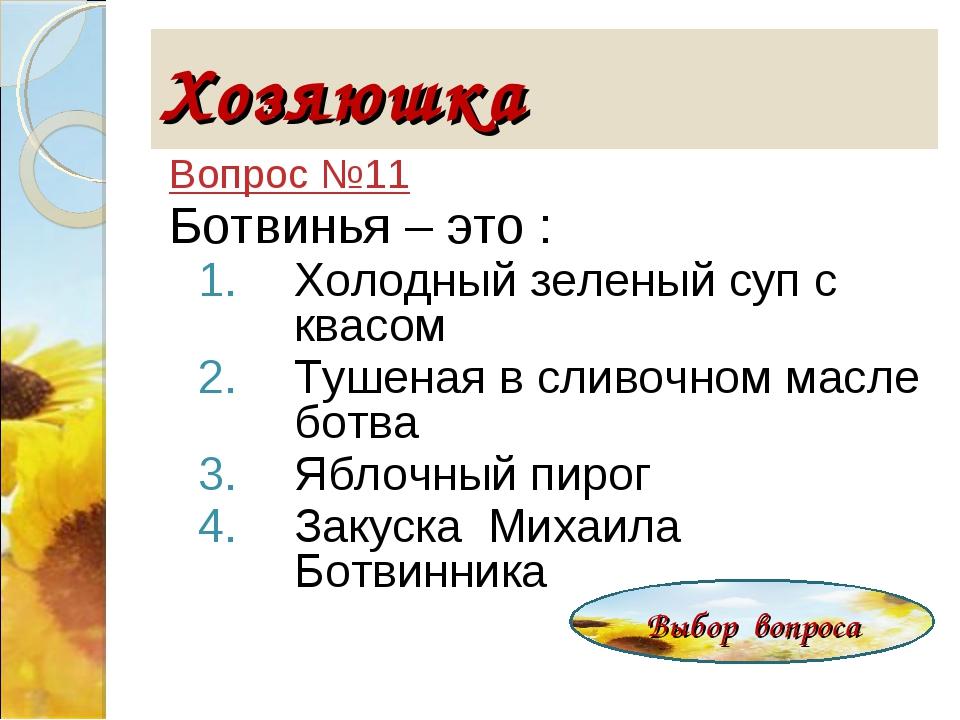 Хозяюшка Вопрос №11 Ботвинья – это : Холодный зеленый суп с квасом Тушеная...