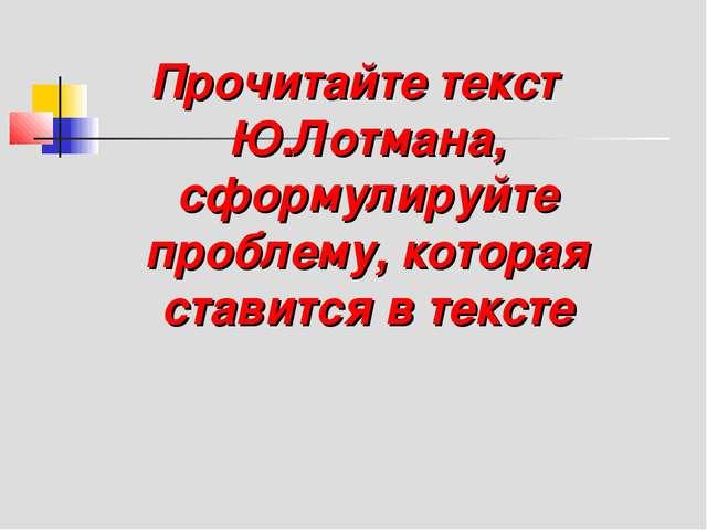 Прочитайте текст Ю.Лотмана, сформулируйте проблему, которая ставится в тексте