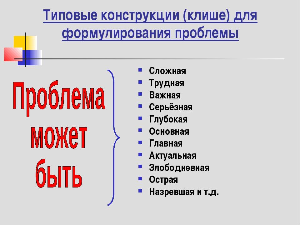 Типовые конструкции (клише) для формулирования проблемы Сложная Трудная Важна...