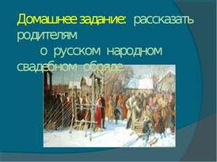 Домашнее задание: рассказать родителям о русском народном свадебном обряде.