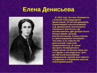Елена Денисьева В 1850 году Тютчев сближается с Еленой Александровной Денисье