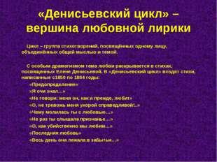 «Денисьевский цикл» – вершина любовной лирики Цикл – группа стихотворений, по