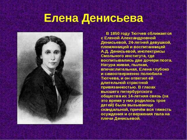 Елена Денисьева В 1850 году Тютчев сближается с Еленой Александровной Денисье...