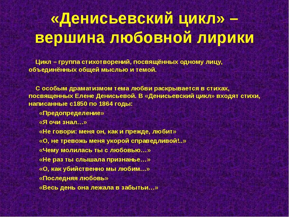 «Денисьевский цикл» – вершина любовной лирики Цикл – группа стихотворений, по...