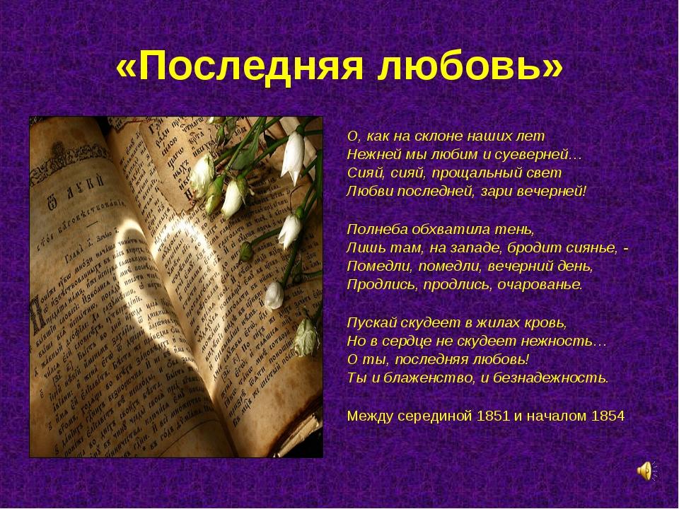 «Последняя любовь» О, как на склоне наших лет Нежней мы любим и суеверней… Си...