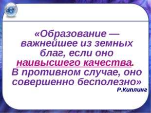 «Образование — важнейшее из земных благ, если оно наивысшего качества. В про