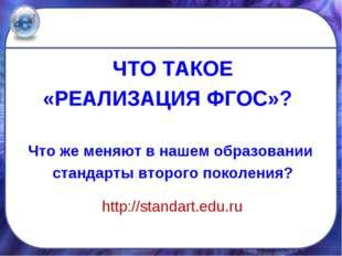 ЧТО ТАКОЕ «РЕАЛИЗАЦИЯ ФГОС»? Что же меняют в нашем образовании стандарты втор