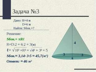 Задача №3 Решение: Sбок.= πRℓ R=D:2 = 6:2 = 3(м) ℓ= √ Н² +R² = √4² + 3² = 5 S