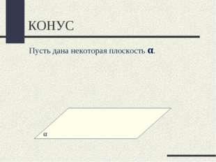КОНУС Пусть дана некоторая плоскость α.