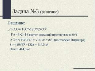 Задача №3 (решение) Решение: _ FАО= 180°-120°/2=30° FA=8•2=16 (катет, лежащий