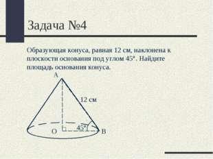 Задача №4 Образующая конуса, равная 12 см, наклонена к плоскости основания по