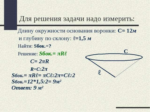 Для решения задачи надо измерить: Длину окружности основания воронки: С= 12м...