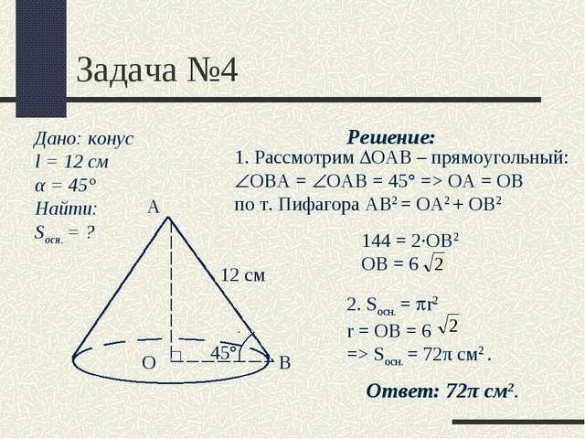 Задача №4 Дано: конус l = 12 см α = 45° Найти: Sосн. = ? 12 см А О В 45° Реше...
