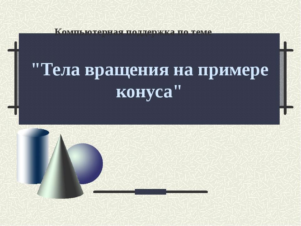 """Тела вращения на примере конуса"" Компьютерная поддержка по теме"
