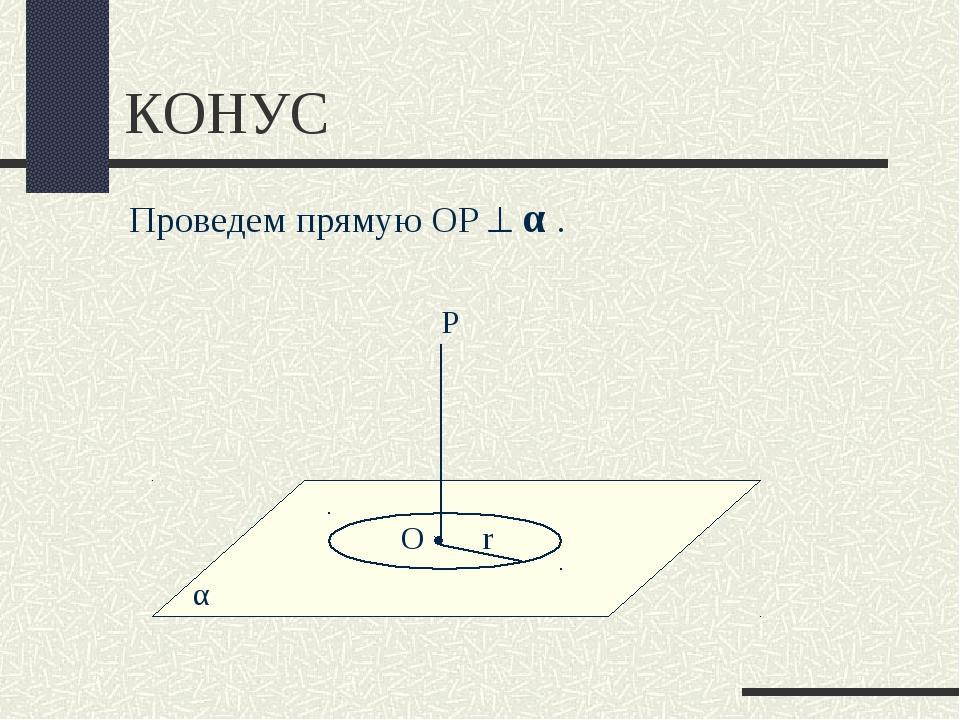 КОНУС α Проведем прямую ОР  α . О r Р