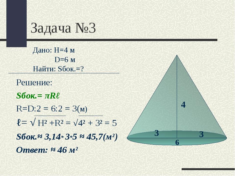 Задача №3 Решение: Sбок.= πRℓ R=D:2 = 6:2 = 3(м) ℓ= √ Н² +R² = √4² + 3² = 5 S...