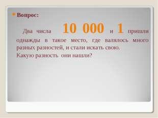 Вопрос: Два числа 10 000 и 1 пришли однажды в такое место, где валялось много