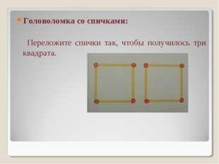 Головоломка со спичками: Переложите спички так, чтобы получилось три квадрата.