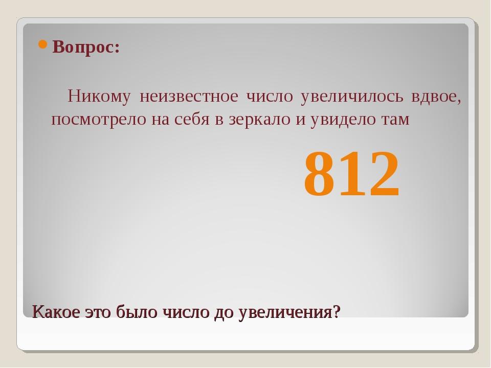 Какое это было число до увеличения? Вопрос: Никому неизвестное число увеличил...