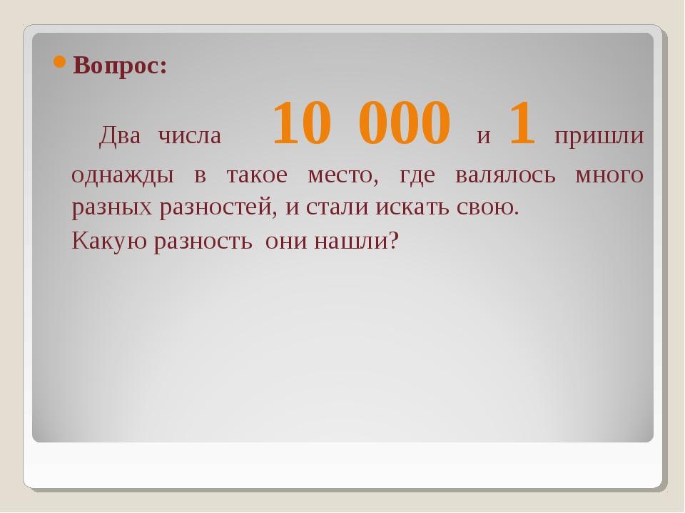 Вопрос: Два числа 10 000 и 1 пришли однажды в такое место, где валялось много...