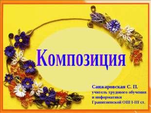 Санжаровская С. П. учитель трудового обучения и информатики Гранитненской ОШ