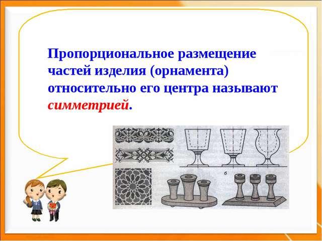 Пропорциональное размещение частей изделия (орнамента) относительно его центр...