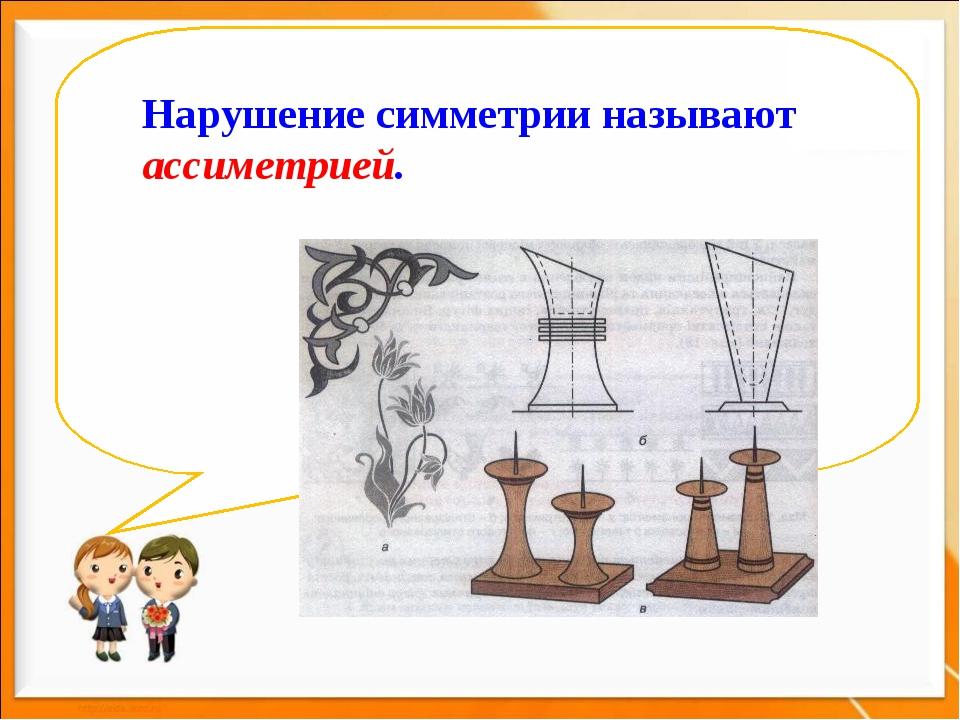 Нарушение симметрии называют ассиметрией.