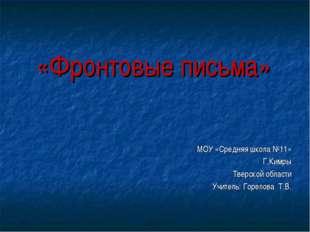 «Фронтовые письма» МОУ «Средняя школа №11» Г.Кимры Тверской области Учитель: