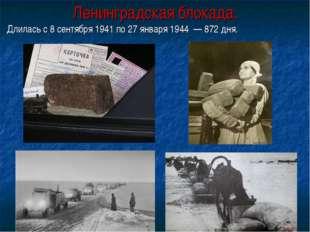 Ленинградская блокада. Длилась с 8 сентября 1941 по 27 января 1944 — 872 дня.