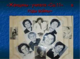 «Женщины - учителя «Сш.11» в годы войны»