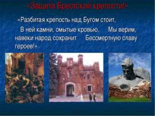«Защита Брестской крепости!» «Разбитая крепость над Бугом стоит, В ней камни,