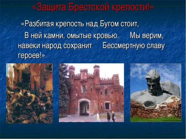 «Защита Брестской крепости!» «Разбитая крепость над Бугом стоит, В ней камни,...