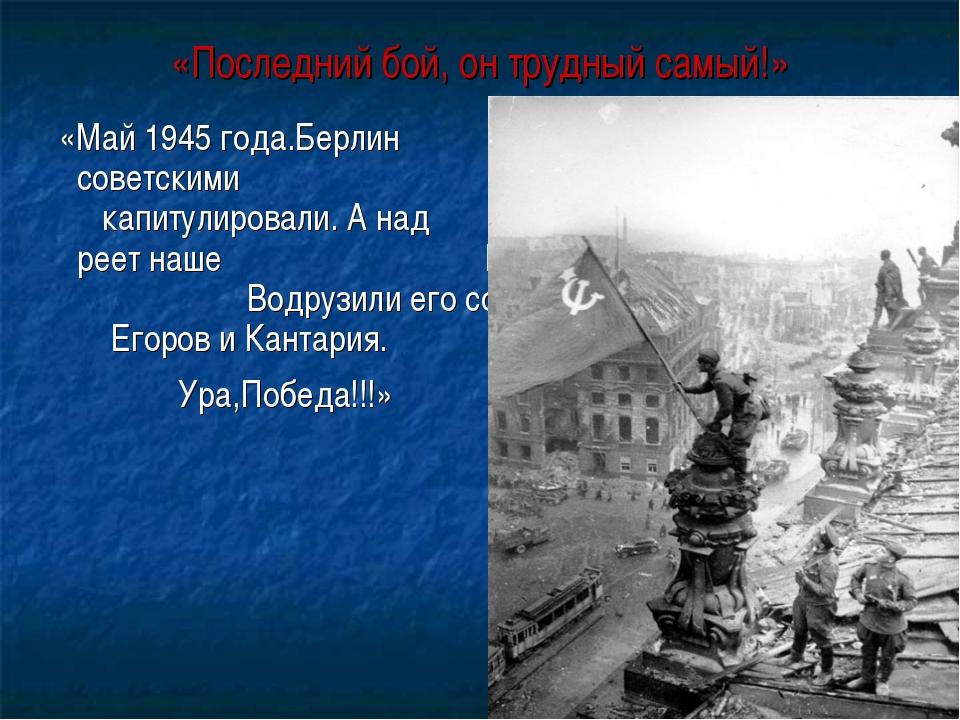 «Последний бой, он трудный самый!» «Май 1945 года.Берлин захвачен советскими...