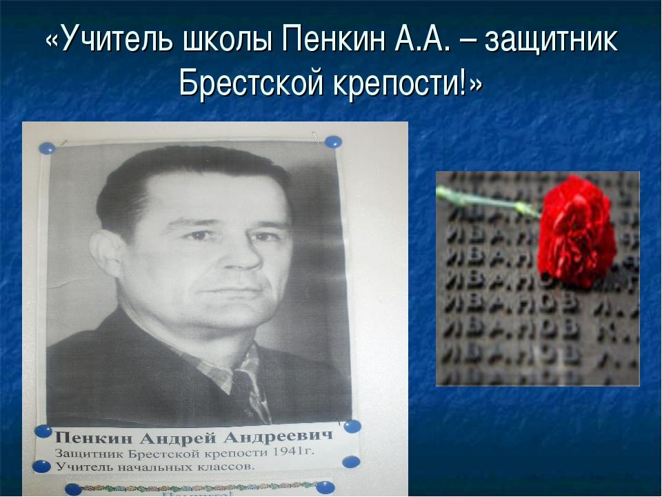 «Учитель школы Пенкин А.А. – защитник Брестской крепости!»