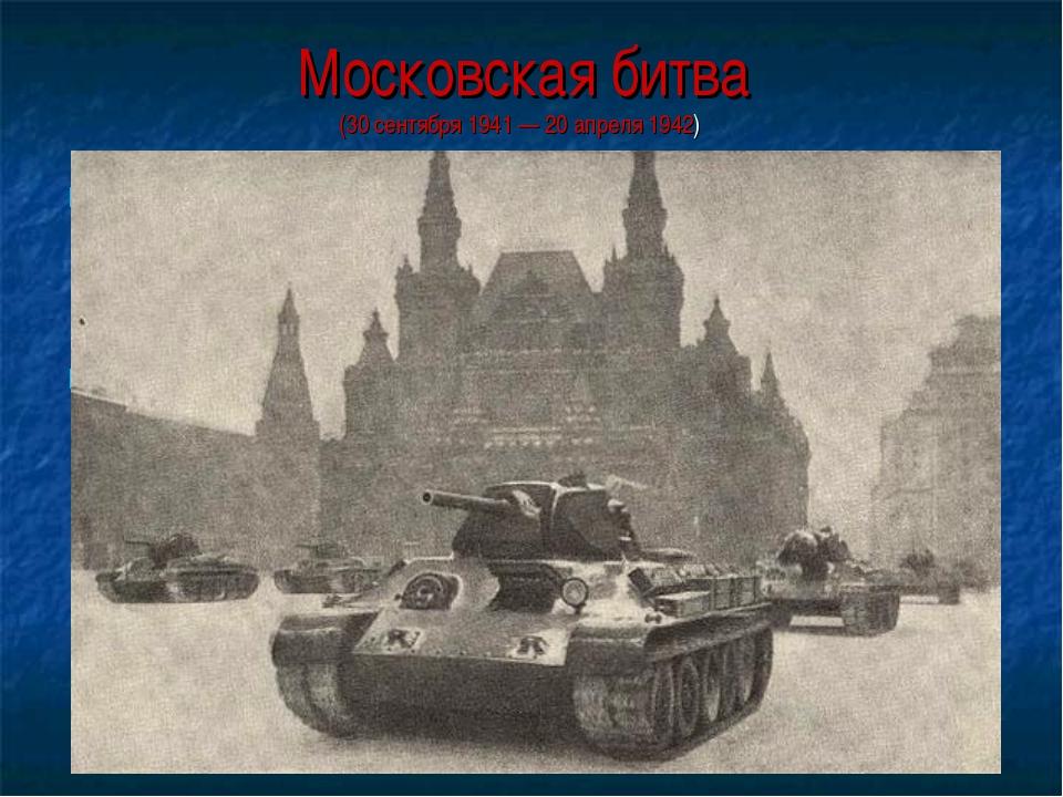 Московская битва (30 сентября 1941 — 20 апреля 1942) Битва за Москву является...
